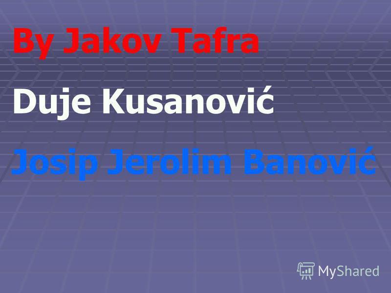 By Jakov Tafra Duje Kusanović Josip Jerolim Banović