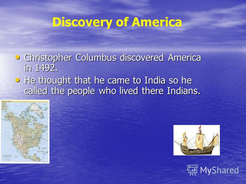 Christopher Columbus discovered America in 1492. Christopher Columbus discovered America in 1492. He thought that he came to India so he called the people who lived there Indians. He thought that he came to India so he called the people who lived the