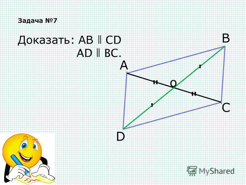 Задача 7 А В С D о   ' ' Доказать: АВ ǁ СD АD ǁ ВС.