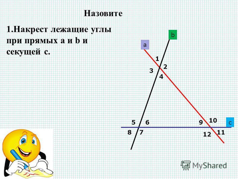 a b c 1 2 3 4 56 78 9 10 11 12 1. Накрест лежащие углы при прямых a и b и секущей с. 2. Односторонние углы при прямых b и c и секущей а. 3. Соответственные углы при прямых а и с и секущей b Назовите
