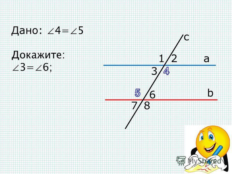 с а b 12 3 6 78 Дано: 4=5 Докажите: 3=6; 3=7; 6=2; 4+6=180º