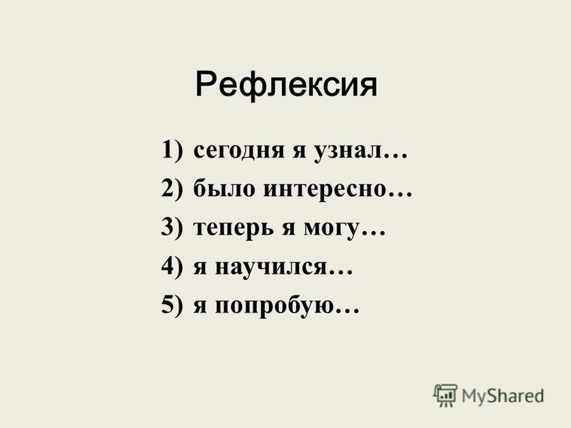 Рефлексия 1)сегодня я узнал… 2)было интересно… 3)теперь я могу… 4)я научился… 5)я попробую…