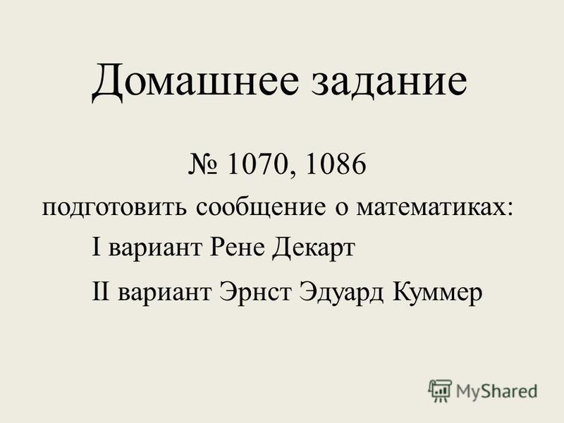 Домашнее задание 1070, 1086 подготовить сообщение о математиках: І вариант Рене Декарт ІІ вариант Эрнст Эдуард Куммер