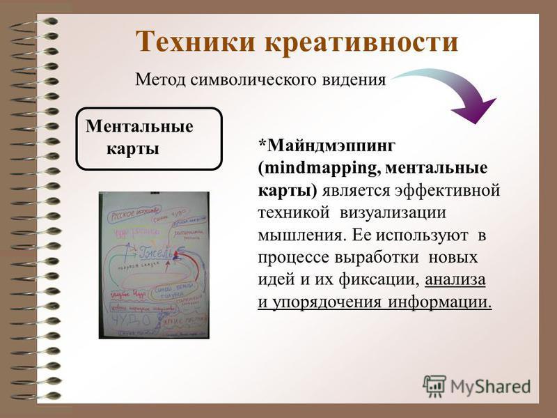 Техники креативности Ментальные карты *Майндмэппинг (mindmapping, ментальные карты) является эффективной техникой визуализации мышления. Ее используют в процессе выработки новых идей и их фиксации, анализа и упорядочения информации. Метод символическ