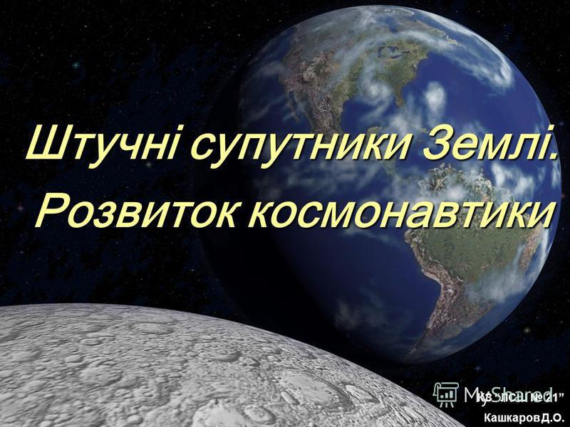 Штучні супутники Землі. Розвиток космонавтики КЗ ЛСШ 21 Кашкаров Д.О.