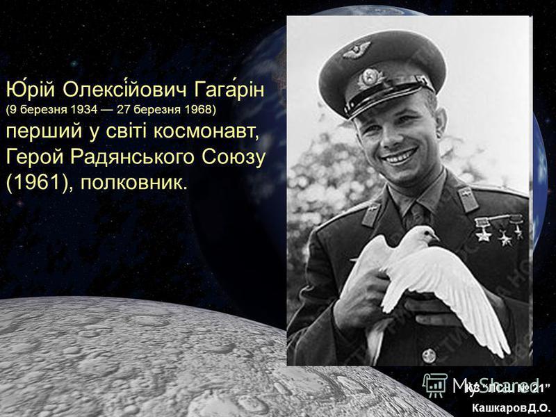 КЗ ЛСШ 21 Кашкаров Д.О. Ю́рій Олексі́йович Гага́рін (9 березня 1934 27 березня 1968) перший у світі космонавт, Герой Радянського Союзу (1961), полковник.
