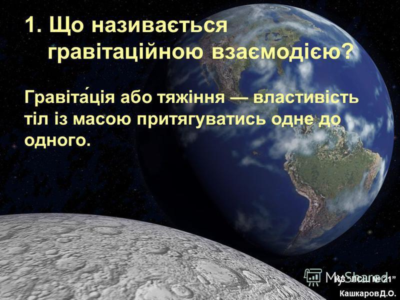 1. Що називається гравітаційною взаємодією? Гравіта́ція або тяжіння властивість тіл із масою притягуватись одне до одного. КЗ ЛСШ 21 Кашкаров Д.О.
