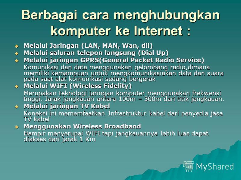 Berbagai cara menghubungkan komputer ke Internet : Melalui Jaringan (LAN, MAN, Wan, dll) Melalui Jaringan (LAN, MAN, Wan, dll) Melalui saluran telepon langsung (Dial Up) Melalui saluran telepon langsung (Dial Up) Melalui jaringan GPRS(General Packet