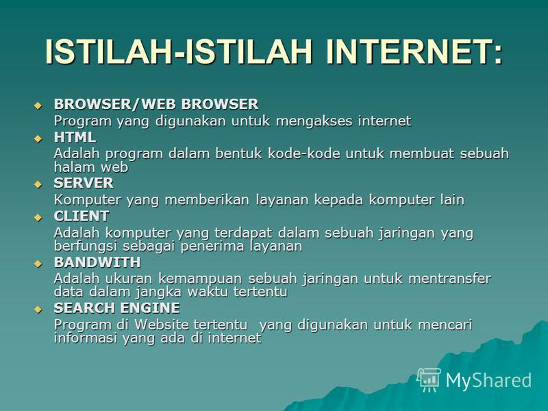 ISTILAH-ISTILAH INTERNET: BROWSER/WEB BROWSER BROWSER/WEB BROWSER Program yang digunakan untuk mengakses internet HTML HTML Adalah program dalam bentuk kode-kode untuk membuat sebuah halam web SERVER SERVER Komputer yang memberikan layanan kepada kom