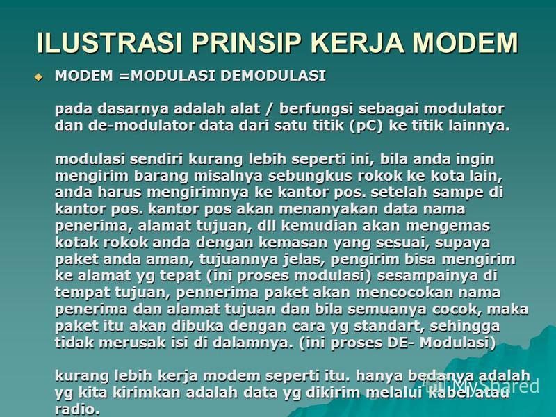 ILUSTRASI PRINSIP KERJA MODEM MODEM =MODULASI DEMODULASI pada dasarnya adalah alat / berfungsi sebagai modulator dan de-modulator data dari satu titik (pC) ke titik lainnya. modulasi sendiri kurang lebih seperti ini, bila anda ingin mengirim barang m