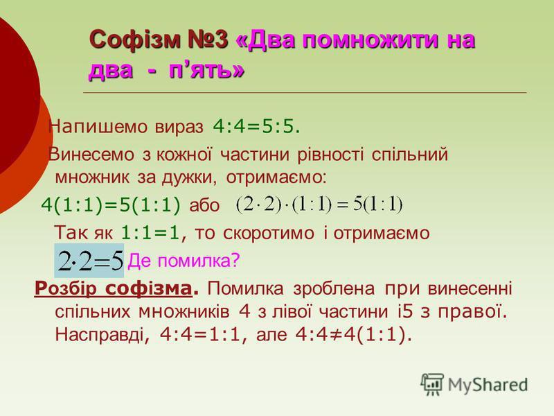 Софізм 3 «Два помножити на два - пять» Напиш емо вираз 4:4=5:5. В инесемо з кожної частини рівності спільний множник за дужки, отримаємо: 4(1:1)=5(1:1) або Так як 1:1=1, то с коротимо і отримаємо Де помилка ? Р озбір соф і зма. Помилка зроблена при в