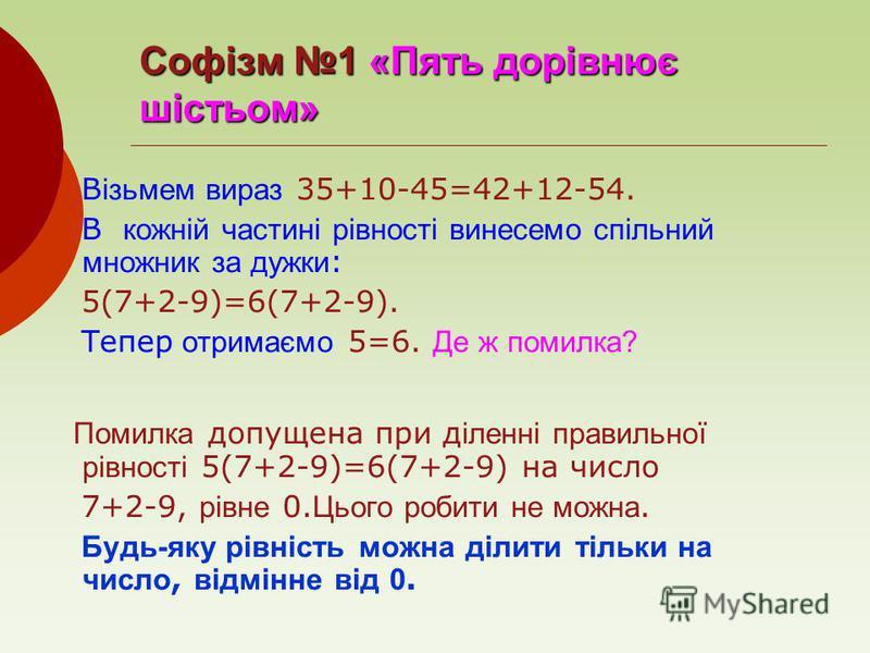 Софізм 1 «Пять дорівнює шістьом» В ізьмем вираз 35+10-45=42+12-54. В кожній частині рівності винесемо спільний множник за дужки : 5(7+2-9)=6(7+2-9). Тепер отримаємо 5=6. Де ж помилка? Помилка допущена при д іленні правильної рівності 5(7+2-9)=6(7+2-9