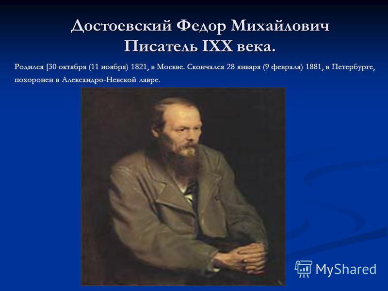 Достоевский Федор Михайлович Писатель IXX века. Родился [30 октября (11 ноября) 1821, в Москве. Скончался 28 января (9 февраля) 1881, в Петербурге, похоронен в Александро-Невской лавре.