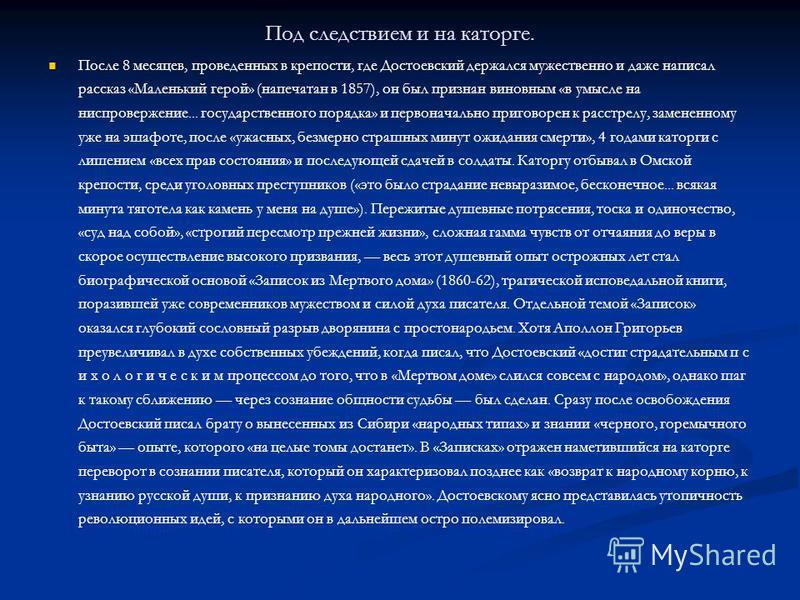 Под следствием и на каторге. После 8 месяцев, проведенных в крепости, где Достоевский держался мужественно и даже написал рассказ «Маленький герой» (напечатан в 1857), он был признан виновным «в умысле на ниспровержение... государственного порядка» и