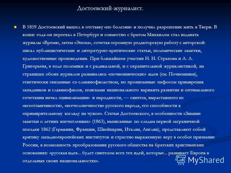 Достоевский-журналист. В 1859 Достоевский вышел в отставку «по болезни» и получил разрешение жить в Твери. В конце года он переехал в Петербург и совместно с братом Михаилом стал издавать журналы «Время», затем «Эпоха», сочетая огромную редакторскую