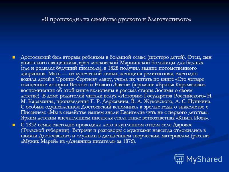 «Я происходил из семейства русского и благочестивого» Достоевский был вторым ребенком в большой семье (шестеро детей). Отец, сын униатского священника, врач московской Мариинской больницы для бедных (где и родился будущий писатель), в 1828 получил зв