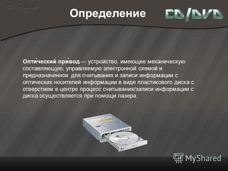Опти́чешский при́вод устройство, имеющее механическую составляющую, управляемую электронной схемой и предназначенное для считывания и записи информации с оптических носителей информации в виде пластикового диска с отверстием в центре процесс считыван