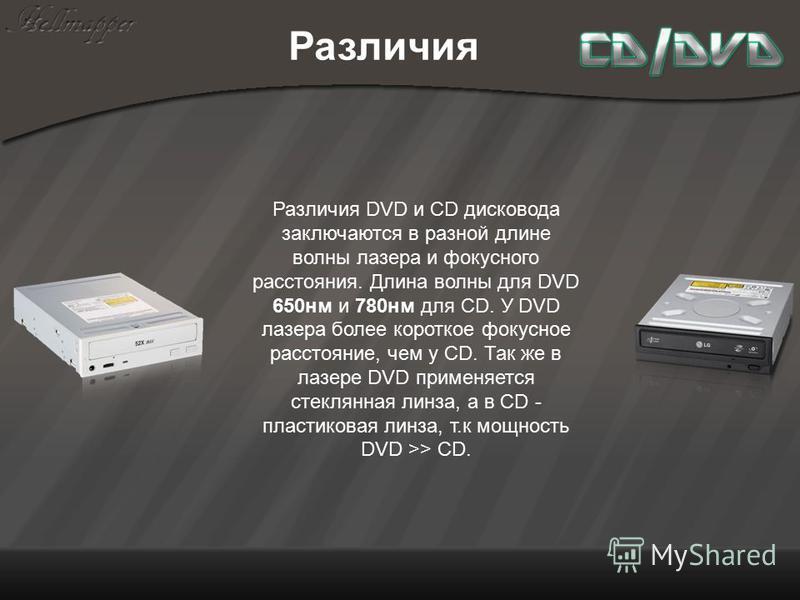 Различия Различия DVD и CD дисковода заключаются в разной длине волны лазера и фокусного расстояния. Длина волны для DVD 650 нм и 780 нм для CD. У DVD лазера более короткое фокусное расстояние, чем у CD. Так же в лазере DVD применяется стеклянная лин