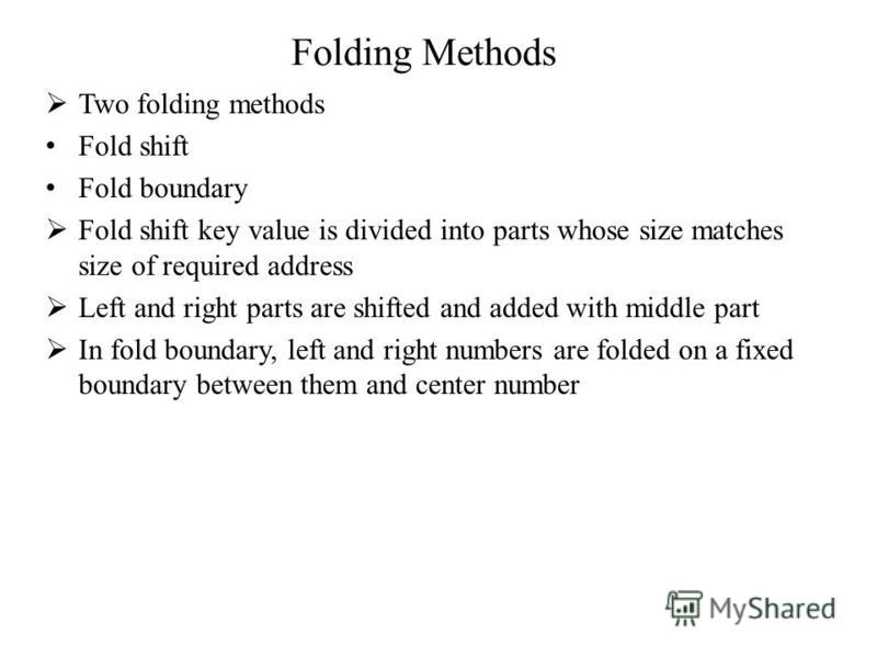 Folding Methods Two folding methods Fold shift Fold boundary Fold shift key value is divided into parts whose size matches size of required address Left and right parts are shifted and added with middle part In fold boundary, left and right numbers a