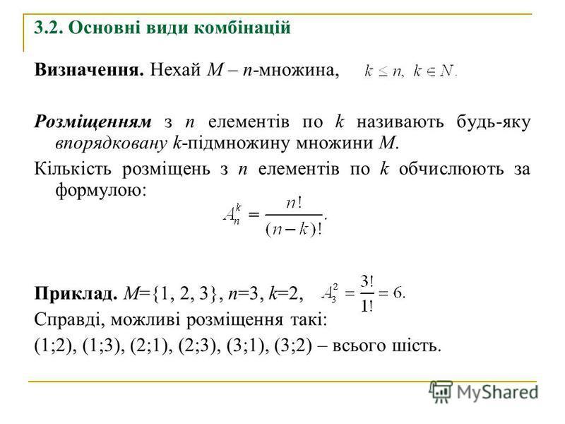 3.2. Основні види комбінацій Визначення. Нехай М – n-множина, Розміщенням з n елементів по k називають будь-яку впорядковану k-підмножину множини М. Кількість розміщень з п елементів по k обчислюють за формулою: Приклад. М={1, 2, 3}, п=3, k=2, Справд