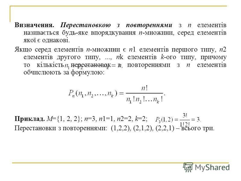 Визначення. Перестановкою з повтореннями з n елементів називається будь-яке впорядкування п-множини, серед елементів якої є однакові. Якщо серед елементів п-множини є n1 елементів першого типу, n2 елементів другого типу,..., nk елементів k-ого типу,