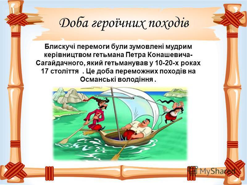 Доба героїчних походів Блискучі перемоги були зумовлені мудрим керівництвом гетьмана Петра Конашевича- Сагайдачного, який гетьманував у 10-20-х роках 17 століття. Це доба переможних походів на Османські володіння.