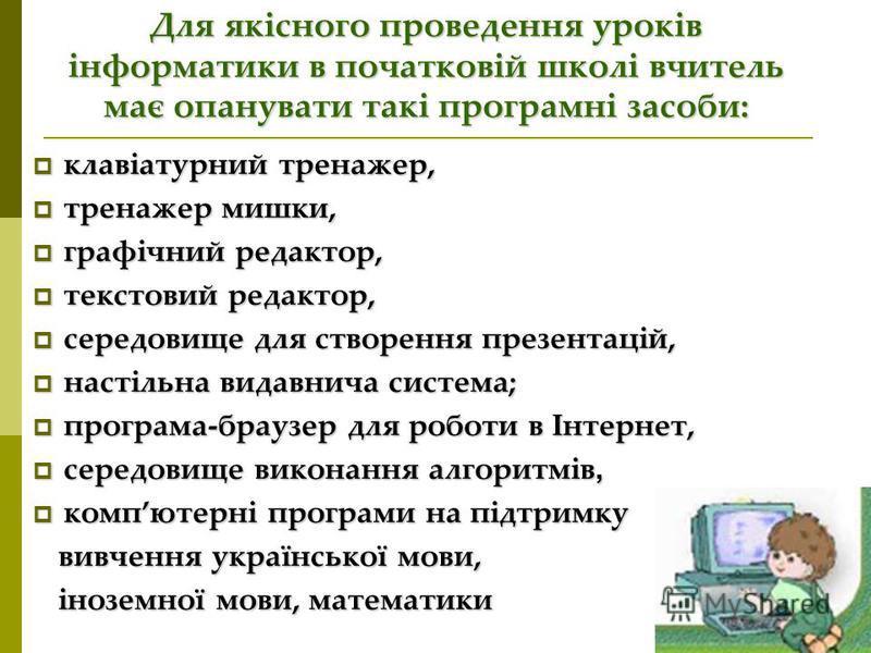 Для якісного проведення уроків інформатики в початковій школі вчитель має опанувати такі програмні засоби: клавіатурний тренажер, клавіатурний тренажер, тренажер мишки, тренажер мишки, графічний редактор, графічний редактор, текстовий редактор, текст