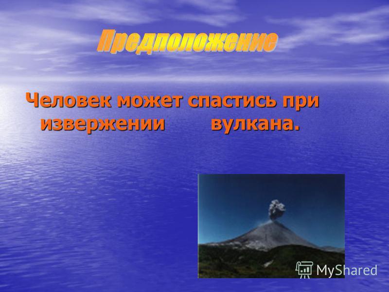 Человек может спастись при извержении вулкана.
