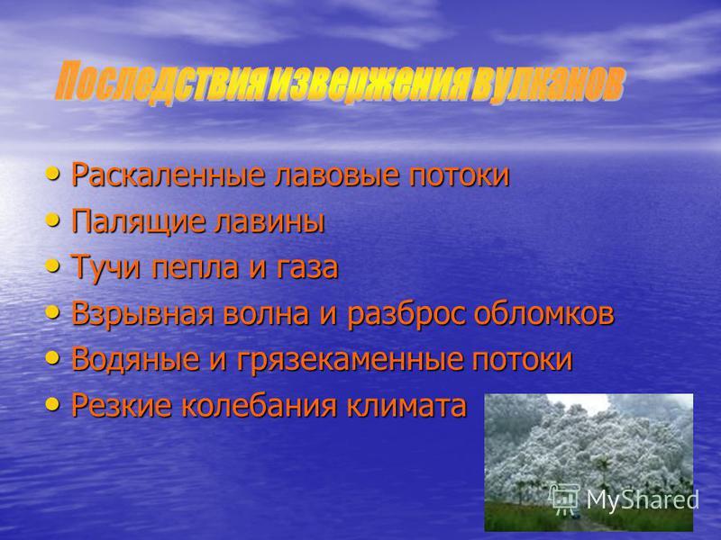 Раскаленные лавовые потоки Раскаленные лавовые потоки Палящие лавины Палящие лавины Тучи пепла и газа Тучи пепла и газа Взрывная волна и разброс обломков Взрывная волна и разброс обломков Водяные и грязекаменные потоки Водяные и грязекаменные потоки