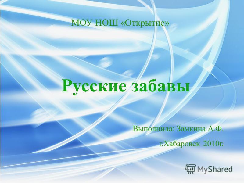 Выполнила: Замкина А.Ф. г.Хабаровск 2010 г. МОУ НОШ «Открытие» Русские забавы