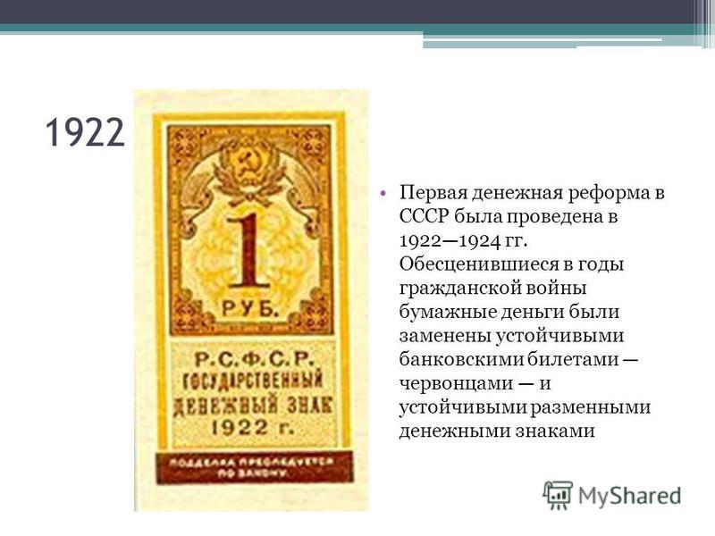 1922 г Первая денежная реформа в СССР была проведена в 19221924 гг. Обесценившиеся в годы гражданской войны бумажные деньги были заменены устойчивыми банковскими билетами червонцами и устойчивыми разменными денежными знаками