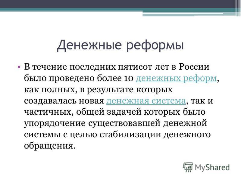Денежные реформы В течение последних пятисот лет в России было проведено более 10 денежных реформ, как полных, в результате которых создавалась новая денежная система, так и частичных, общей задачей которых было упорядочение существовавшей денежной с