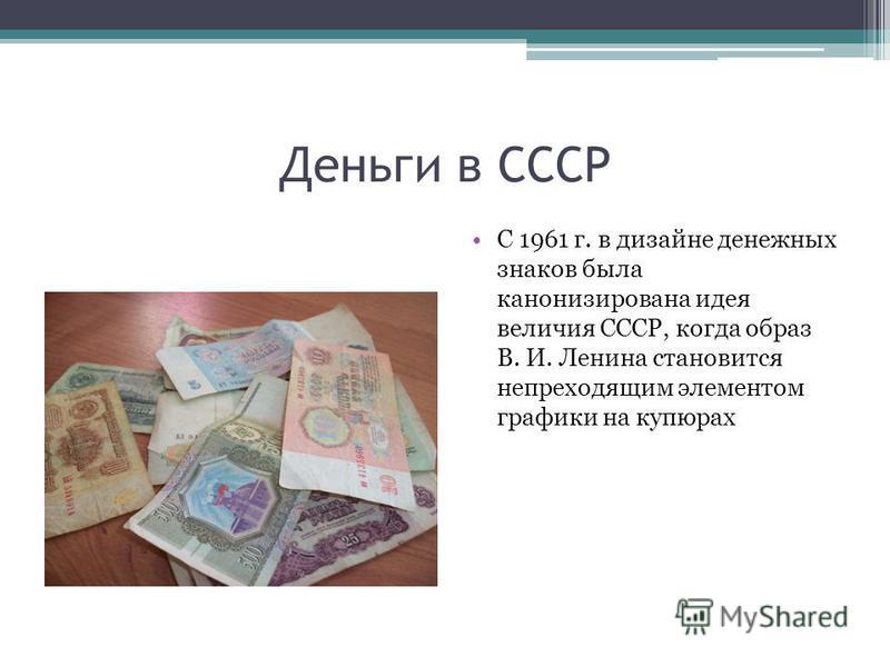 Деньги в СССР С 1961 г. в дизайне денежных знаков была канонизирована идея величия СССР, когда образ В. И. Ленина становится непреходящим элементом графики на купюрах