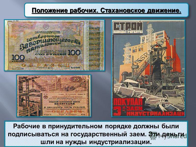 Положение рабочих. Стахановское движение. Рабочие в принудительном порядке должны были подписываться на государственный заем. Эти деньги шли на нужды индустриализации.