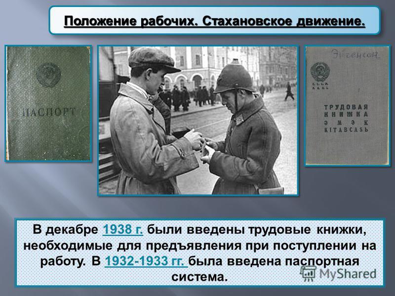 Положение рабочих. Стахановское движение. В декабре 1938 г. были введены трудовые книжки, необходимые для предъявления при поступлении на работу. В 1932-1933 гг. была введена паспортная система.