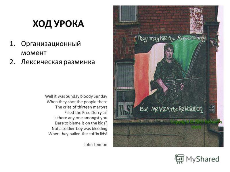 ХОД УРОКА 1. Организационный момент 2. Лексическая разминка Well it was Sunday bloody Sunday When they shot the people there The cries of thirteen martyrs Filled the Free Derry air Is there any one amongst you Dare to blame it on the kids? Not a sold