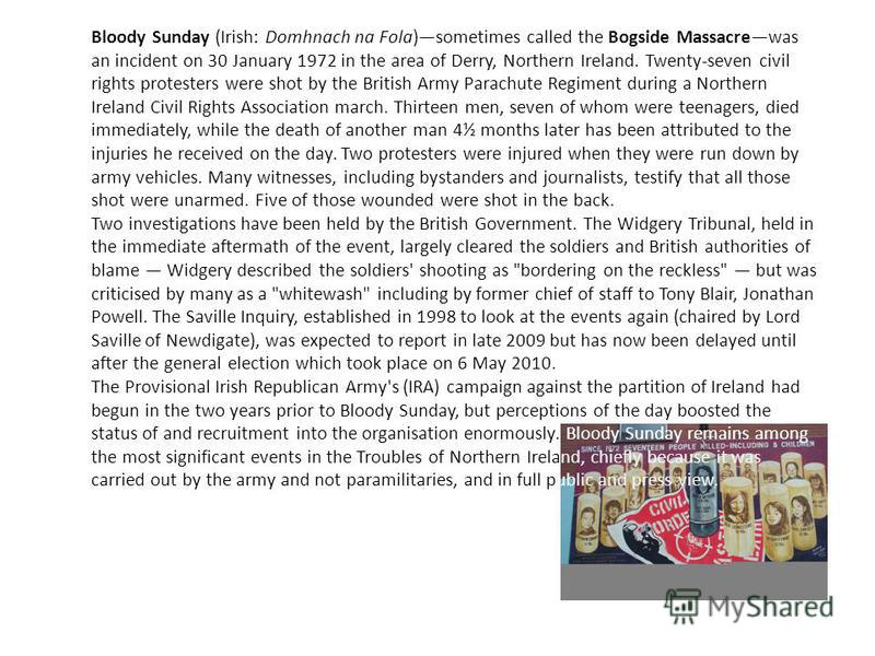 Bloody Sunday (Irish: Domhnach na Fola)sometimes called the Bogside Massacrewas an incident on 30 January 1972 in the area of Derry, Northern Ireland. Twenty-seven civil rights protesters were shot by the British Army Parachute Regiment during a Nort