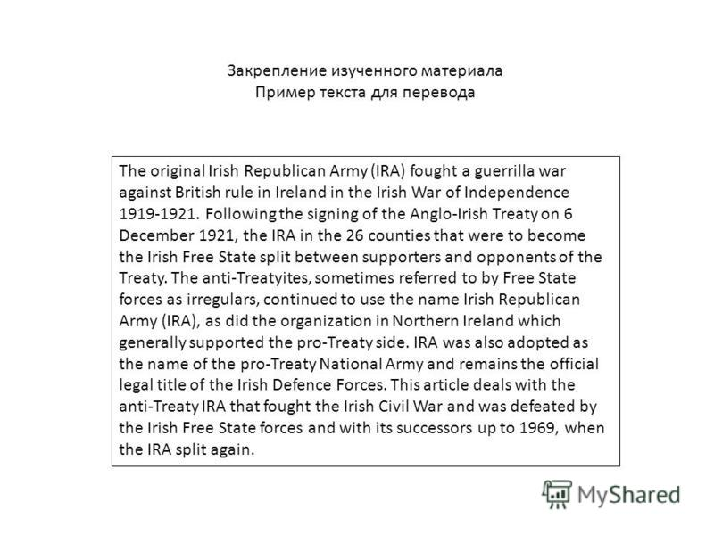 Закрепление изученного материала Пример текста для перевода The original Irish Republican Army (IRA) fought a guerrilla war against British rule in Ireland in the Irish War of Independence 1919-1921. Following the signing of the Anglo-Irish Treaty on
