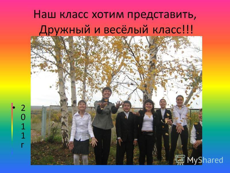 Наш класс хотим представить, Дружный и весёлый класс!!! 2 0 1 1 г