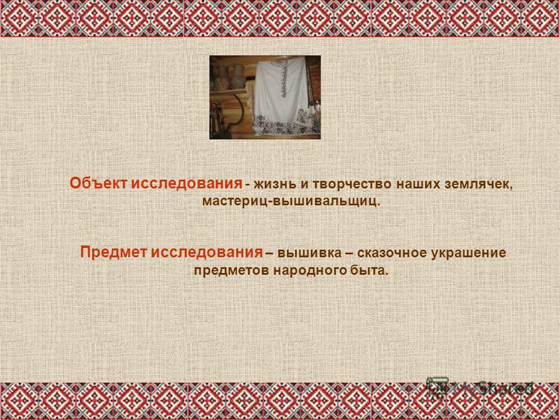 Объект исследования - жизнь и творчество наших землячек, мастериц-вышивальщиц. Предмет исследования – вышивка – сказочное украшение предметов народного быта.