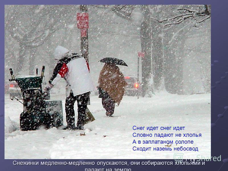 Снежинки медленно-медленно опускаются, они собираются хлопьями и падают на землю. Снег идет снег идет Словно падают не хлопья А в заплатанном салопе Сходит наземь небосвод