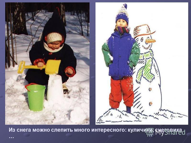 Из снега можно слепить много интересного: куличики, снеговика …