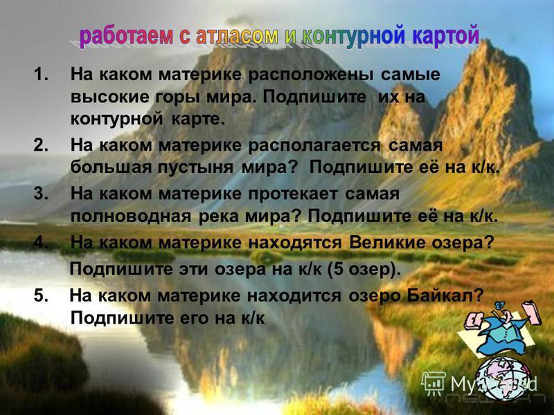 1. На каком материке расположены самые высокие горы мира. Подпишите их на контурной карте. 2. На каком материке располагается самая большая пустыня мира? Подпишите её на к/к. 3. На каком материке протекает самая полноводная река мира? Подпишите её на