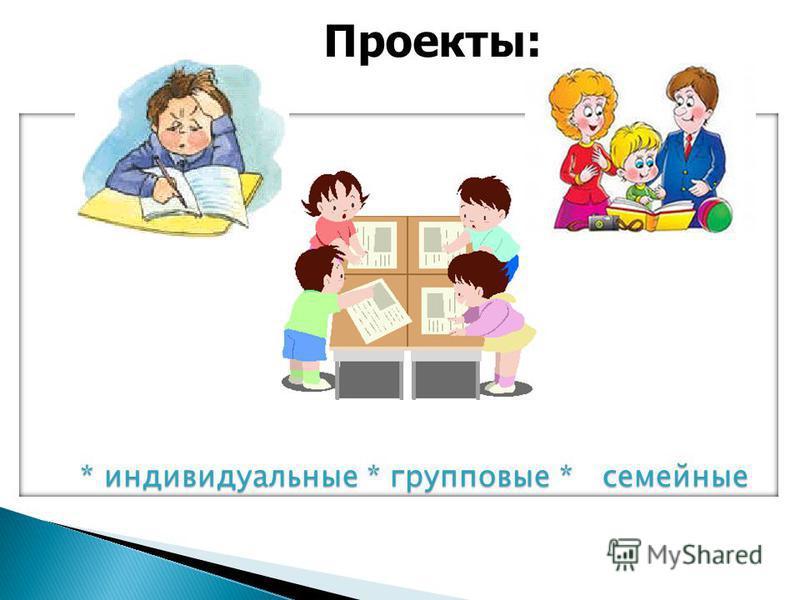 Проекты: * индивидуальные * групповые * семейные