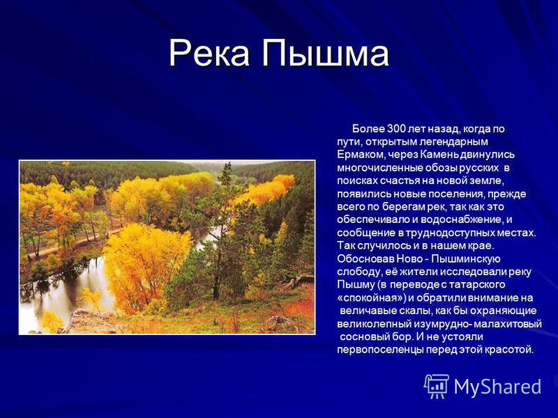 Река Пышма Более 300 лет назад, когда по пути, открытым легендарным Ермаком, через Камень двинулись многочисленные обозы русских в поисках счастья на новой земле, появились новые поселения, прежде всего по берегам рек, так как это обеспечивало и водо