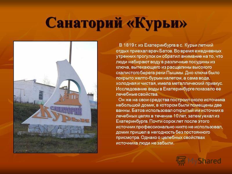 Санаторий «Курьи» В 1819 г. из Екатеринбурга в с. Курьи летний отдых приехал врач Батов. Во время ежедневных утренних прогулок он обратил внимание на то, что люди набирают воду в различные посудины из ключа, вытекающего из расщелины высокого скалисто