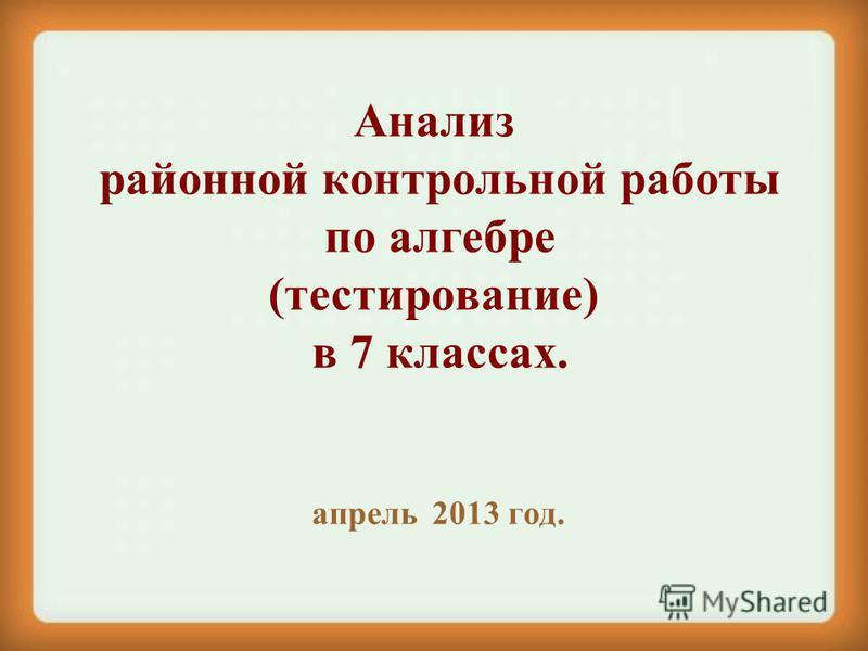 Анализ районной контрольной работы по алгебре (тестирование) в 7 классах. апрель 2013 год.