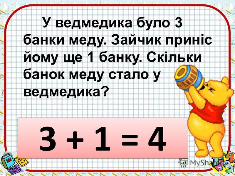 У ведмедика було 3 банки меду. Зайчик приніс йому ще 1 банку. Скільки банок меду стало у ведмедика? 3 + 1 = 4 3 + 1 = 4