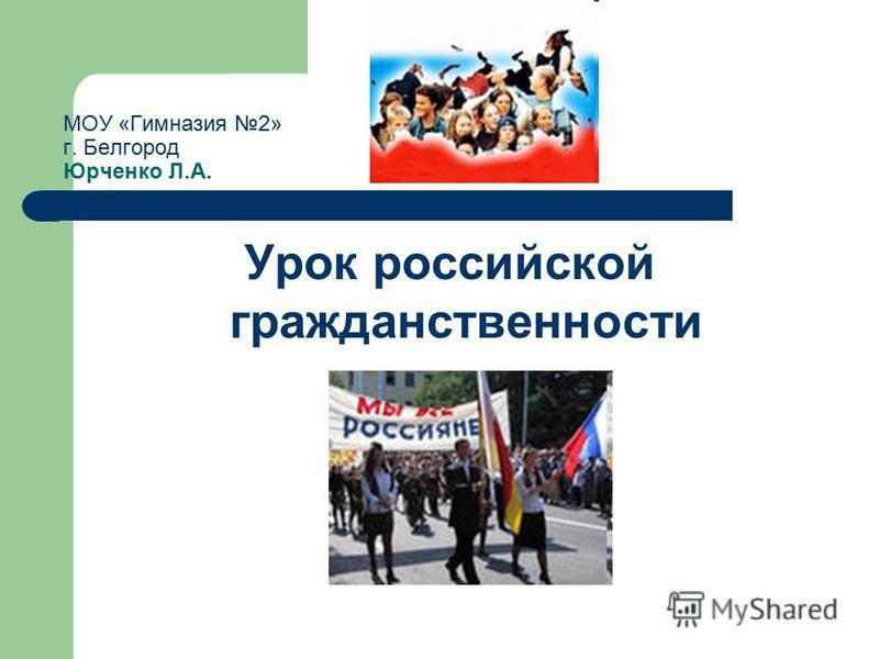 МОУ «Гимназия 2» г. Белгород Юрченко Л.А. Урок российской гражданственности