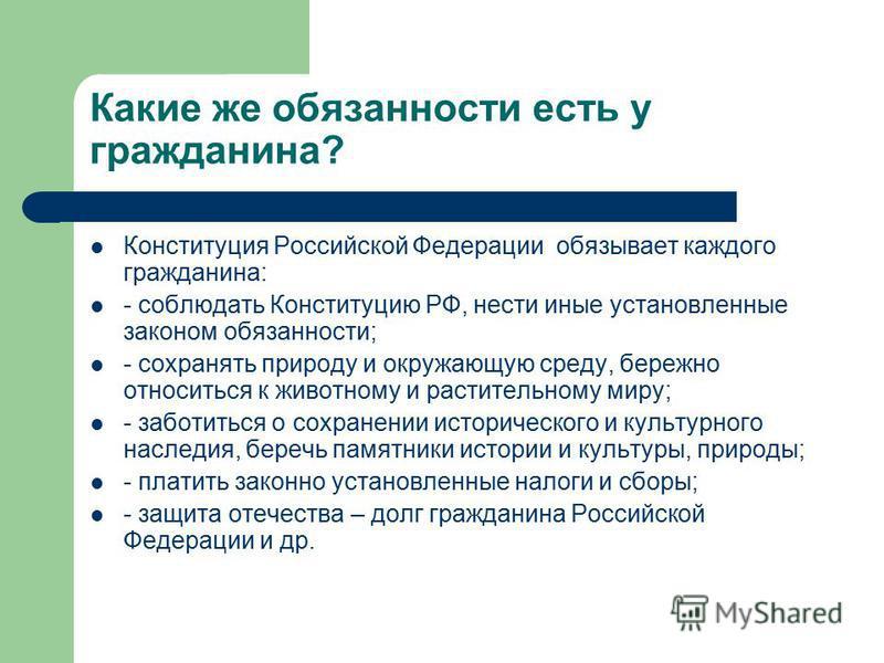 Какие же обязанности есть у гражданина? Конституция Российской Федерации обязывает каждого гражданина: - соблюдать Конституцию РФ, нести иные установленные законом обязанности; - сохранять природу и окружающую среду, бережно относиться к животному и